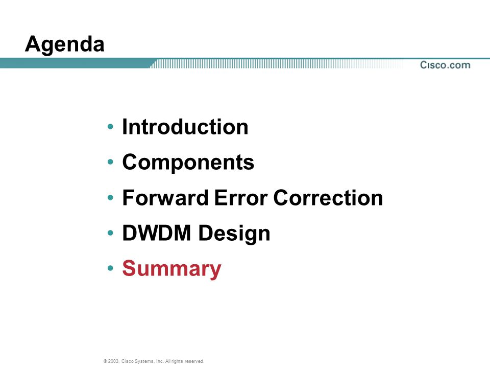 © 2003, Cisco Systems, Inc. All rights reserved. Agenda Introduction Components Forward Error Correction DWDM Design Summary