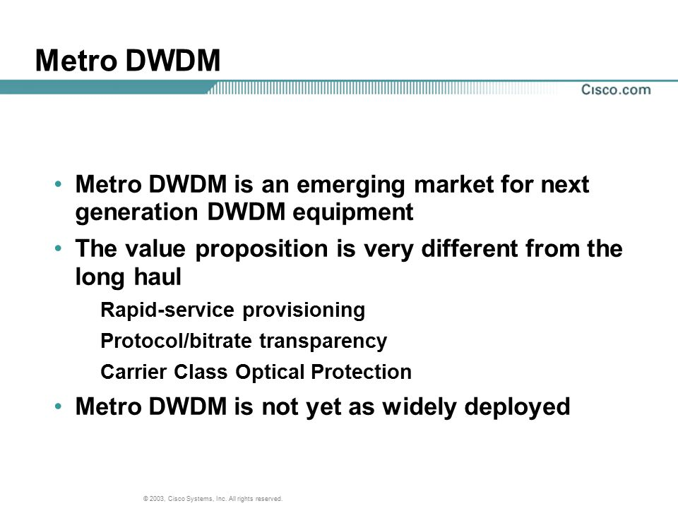 © 2003, Cisco Systems, Inc. All rights reserved. Metro DWDM Metro DWDM is an emerging market for next generation DWDM equipment The value proposition