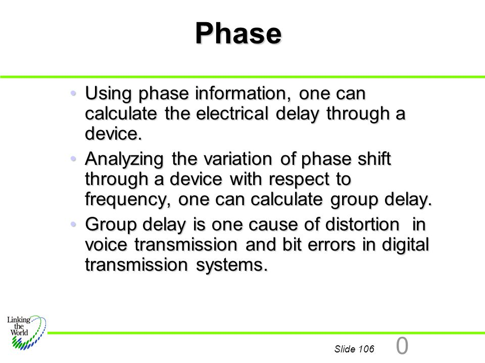 Slide 106 0 Phase Using phase information, one can calculate the electrical delay through a device.Using phase information, one can calculate the elec