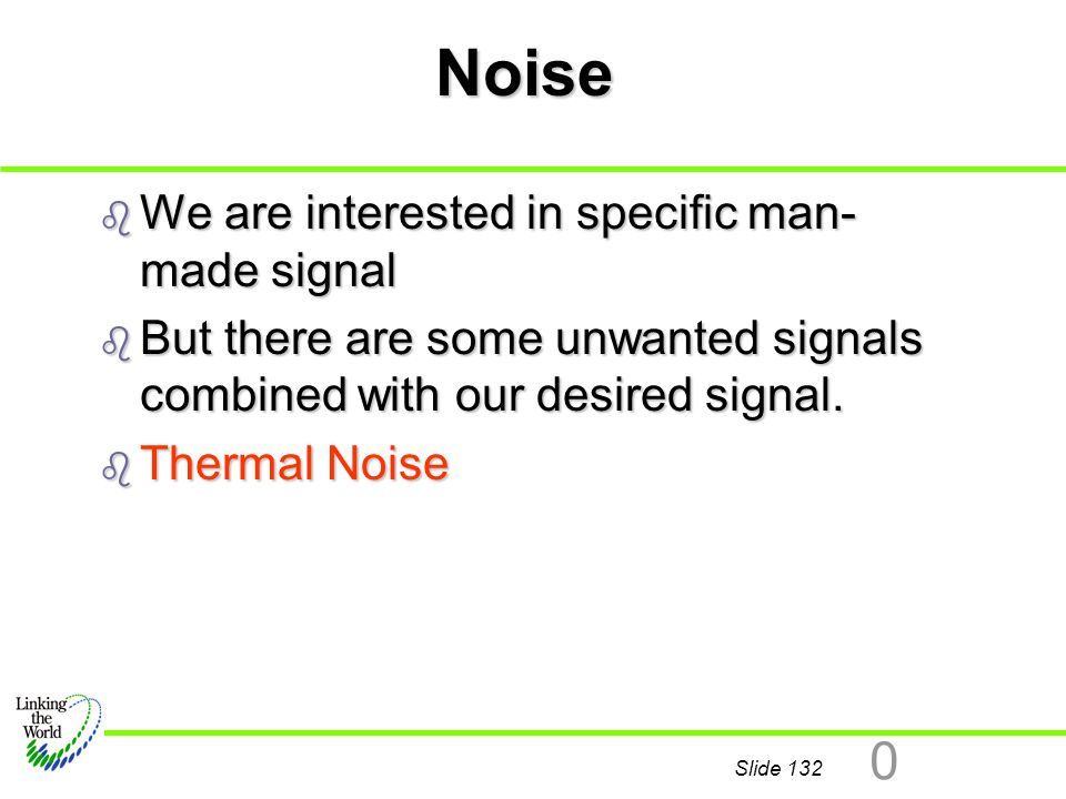 Slide 132 0 Noise b We are interested in specific man- made signal b But there are some unwanted signals combined with our desired signal. b Thermal N
