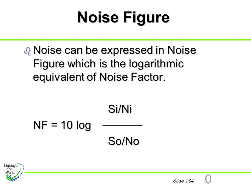 Slide 134 0 Noise Figure b Noise can be expressed in Noise Figure which is the logarithmic equivalent of Noise Factor. Si/Ni Si/Ni NF = 10 log So/No S