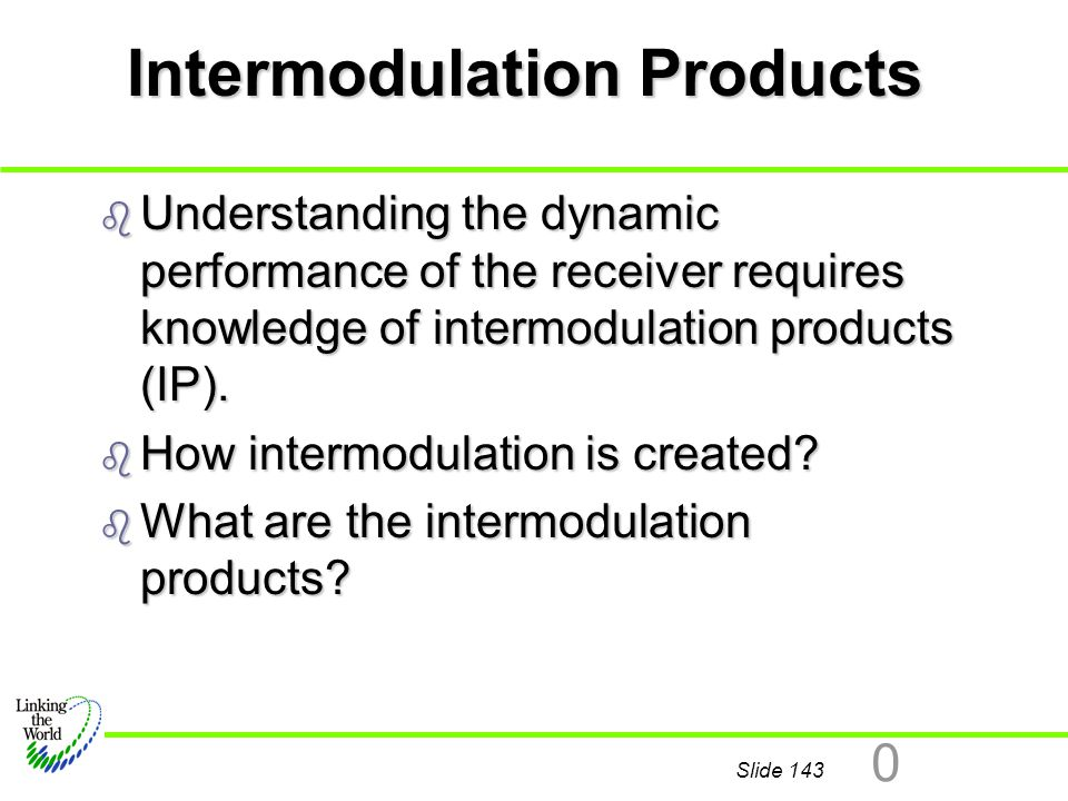 Slide 143 0 Intermodulation Products b Understanding the dynamic performance of the receiver requires knowledge of intermodulation products (IP). b Ho