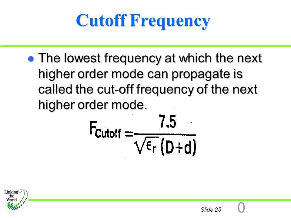 Slide 25 0 Cutoff Frequency l The lowest frequency at which the next higher order mode can propagate is called the cut-off frequency of the next highe