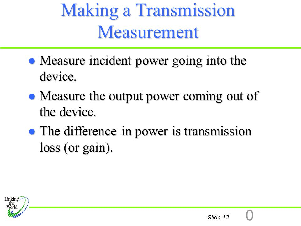 Slide 43 0 Making a Transmission Measurement l Measure incident power going into the device. l Measure the output power coming out of the device. l Th