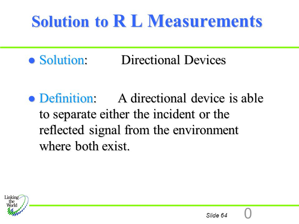 Slide 64 0 Solution to R L Measurements l Solution: Directional Devices l Definition:A directional device is able to separate either the incident or t