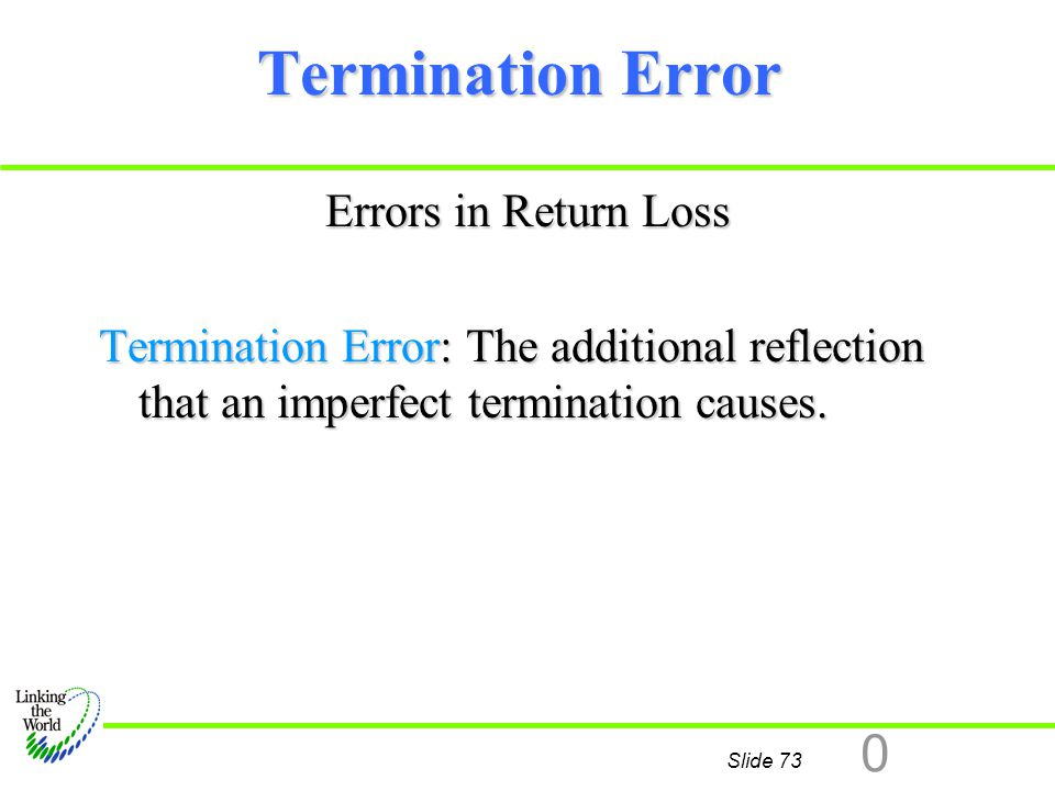 Slide 73 0 Termination Error Errors in Return Loss Termination Error: The additional reflection that an imperfect termination causes.