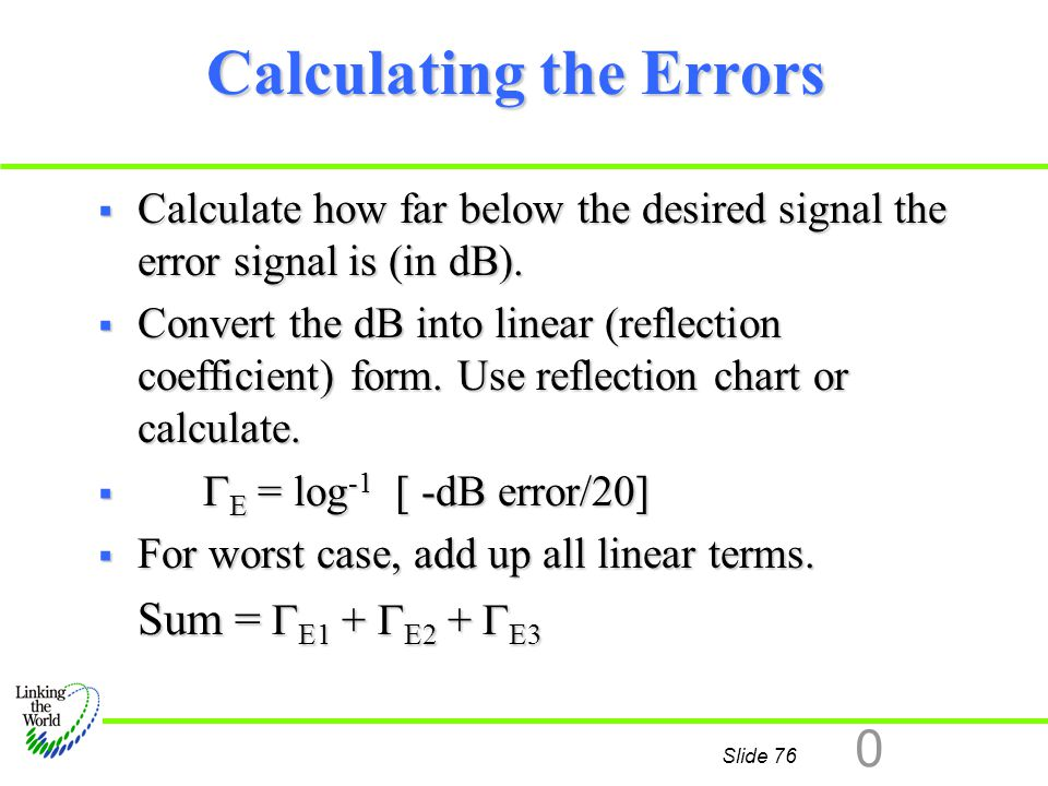 Slide 76 0 Calculating the Errors  Calculate how far below the desired signal the error signal is (in dB).  Convert the dB into linear (reflection c