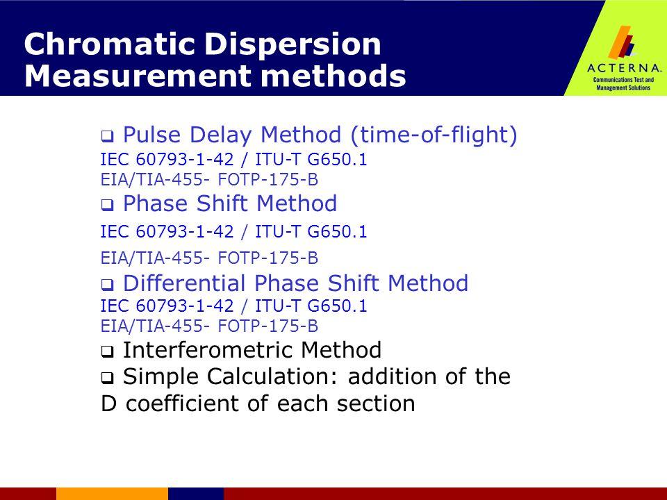 Chromatic Dispersion Measurement methods  Pulse Delay Method (time-of-flight)  IEC 60793-1-42 / ITU-T G650.1 EIA/TIA-455- FOTP-175-B  Phase Shift Method IEC 60793-1-42 / ITU-T G650.1 EIA/TIA-455- FOTP-175-B  Differential Phase Shift Method IEC 60793-1-42 / ITU-T G650.1 EIA/TIA-455- FOTP-175-B  Interferometric Method  Simple Calculation: addition of the D coefficient of each section