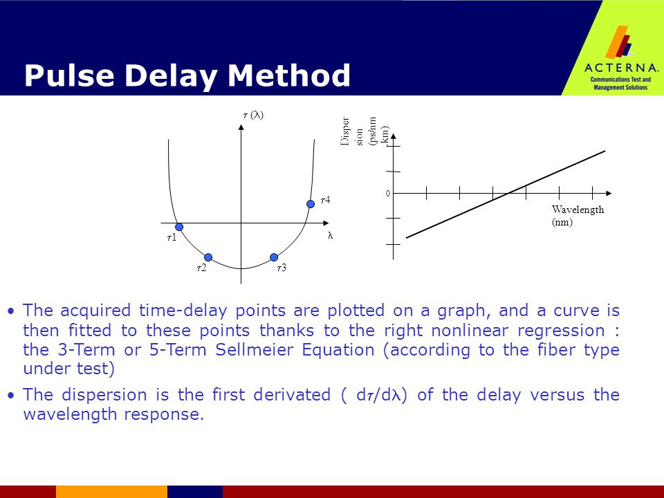 Pulse Delay Method The acquired time-delay points are plotted on a graph, and a curve is then fitted to these points thanks to the right nonlinear regression : the 3-Term or 5-Term Sellmeier Equation (according to the fiber type under test)  The dispersion is the first derivated ( d/d) of the delay versus the wavelength response.