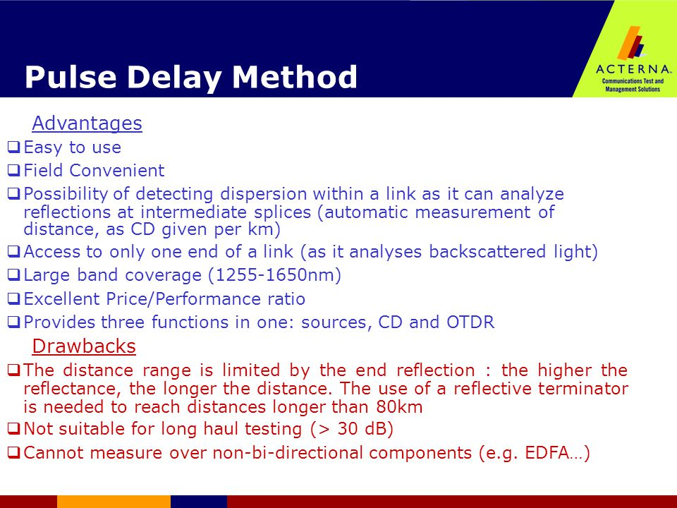 Pulse Delay Method Advantages  Easy to use  Field Convenient  Possibility of detecting dispersion within a link as it can analyze reflections at intermediate splices (automatic measurement of distance, as CD given per km)   Access to only one end of a link (as it analyses backscattered light)   Large band coverage (1255-1650nm)   Excellent Price/Performance ratio  Provides three functions in one: sources, CD and OTDR Drawbacks  The distance range is limited by the end reflection : the higher the reflectance, the longer the distance.