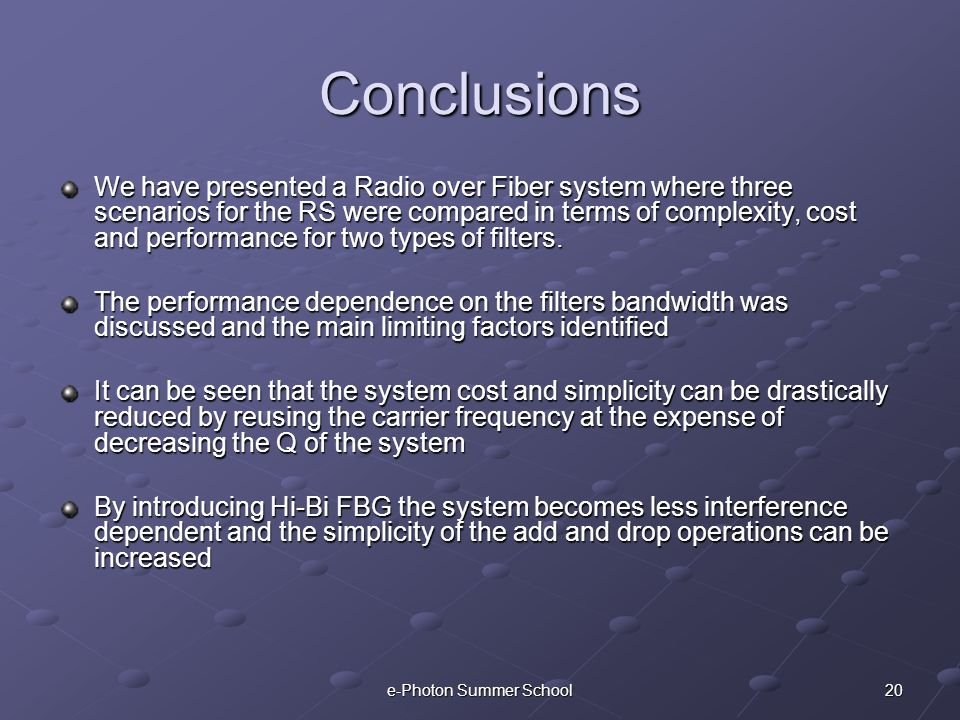 20e-Photon Summer School Conclusions We have presented a Radio over Fiber system where three scenarios for the RS were compared in terms of complexity, cost and performance for two types of filters.