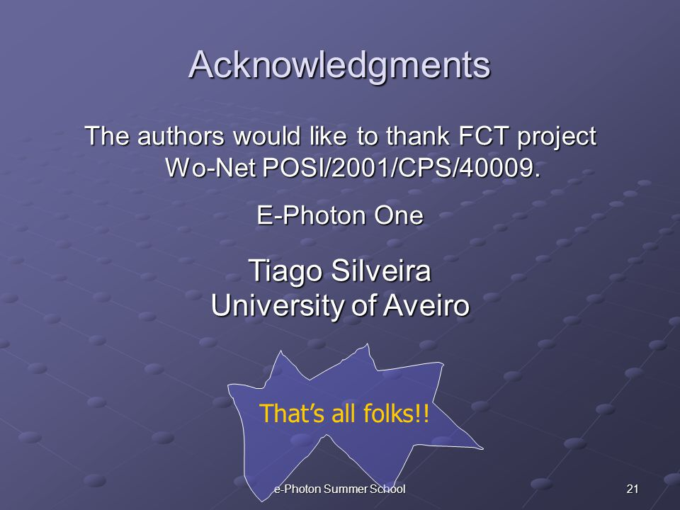 21e-Photon Summer School Acknowledgments The authors would like to thank FCT project Wo-Net POSI/2001/CPS/40009. E-Photon One That's all folks!! Tiago