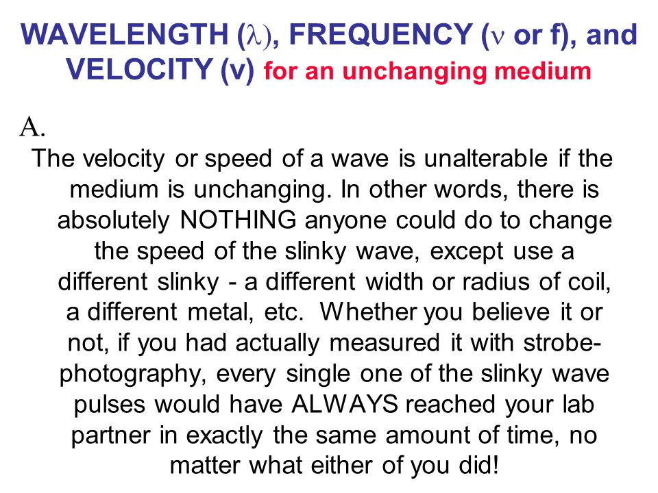 WAVELENGTH ( , FREQUENCY ( or f), and VELOCITY (v) for an unchanging medium The velocity or speed of a wave is unalterable if the medium is unchanging.
