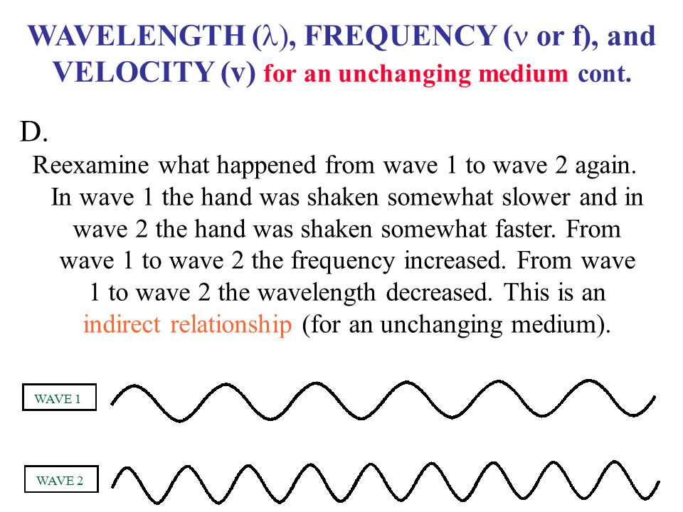WAVELENGTH ( , FREQUENCY ( or f), and VELOCITY (v) for an unchanging medium cont. Reexamine what happened from wave 1 to wave 2 again. In wave 1 the
