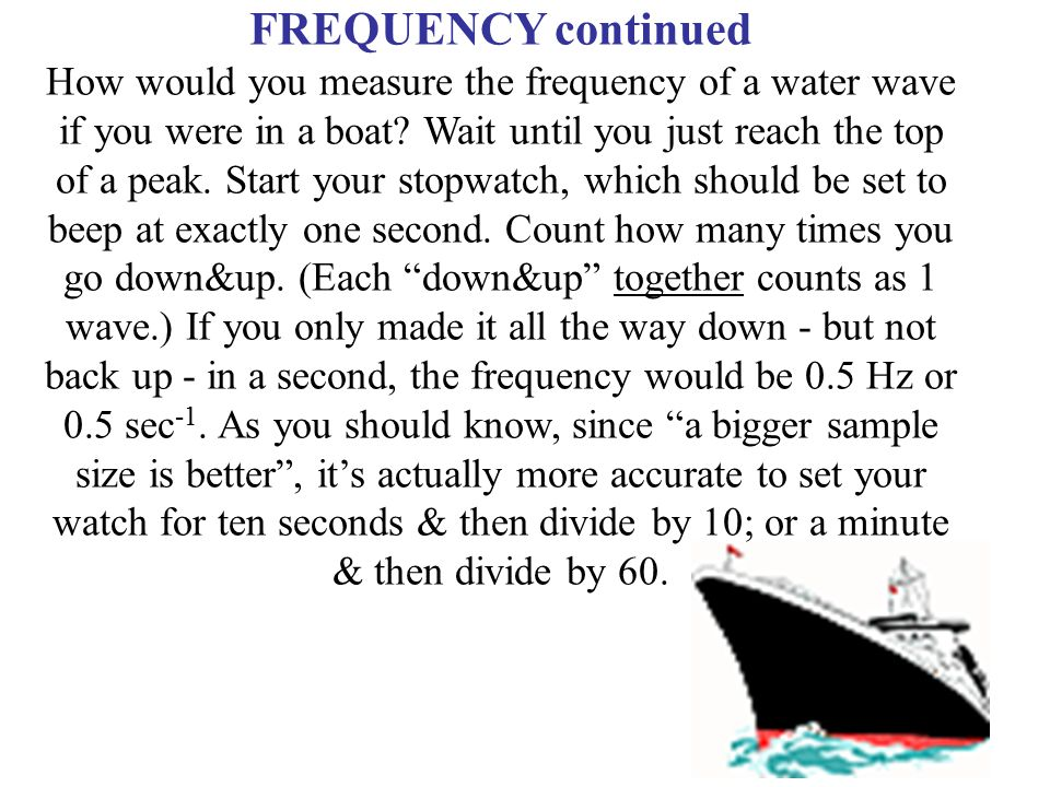 FREQUENCY continued How would you measure the frequency of a water wave if you were in a boat? Wait until you just reach the top of a peak. Start your