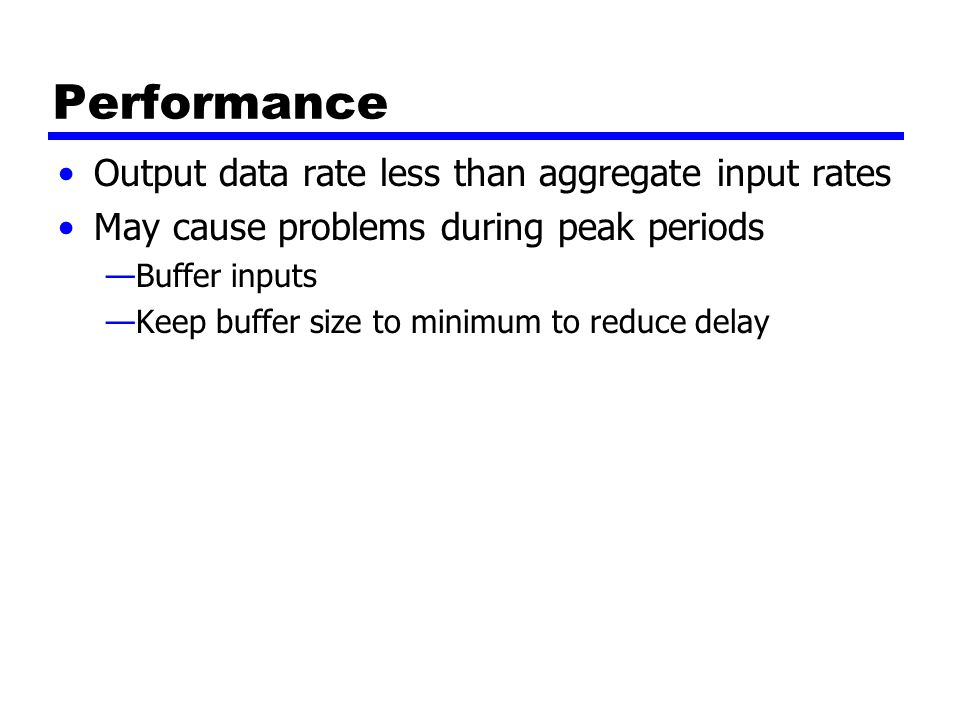 Performance Output data rate less than aggregate input rates May cause problems during peak periods —Buffer inputs —Keep buffer size to minimum to reduce delay