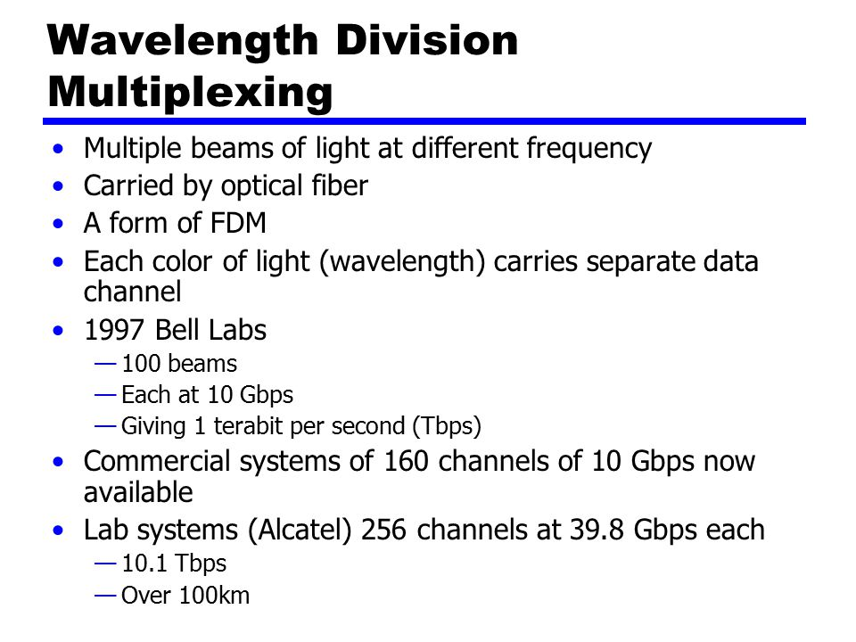 Wavelength Division Multiplexing Multiple beams of light at different frequency Carried by optical fiber A form of FDM Each color of light (wavelength) carries separate data channel 1997 Bell Labs —100 beams —Each at 10 Gbps —Giving 1 terabit per second (Tbps) Commercial systems of 160 channels of 10 Gbps now available Lab systems (Alcatel) 256 channels at 39.8 Gbps each —10.1 Tbps —Over 100km