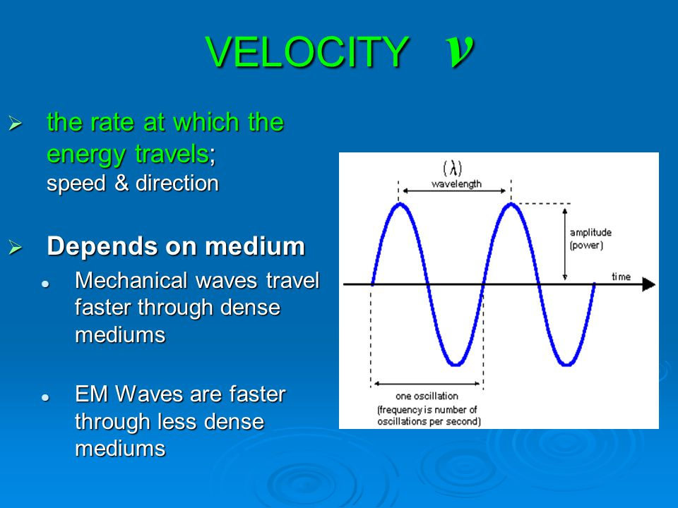 VELOCITY v  the rate at which the energy travels; speed & direction  Depends on medium Mechanical waves travel faster through dense mediums Mechanic