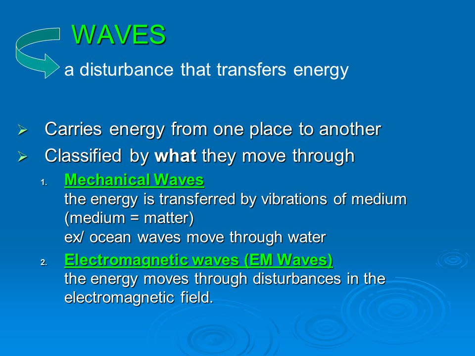 WAVES  Carries energy from one place to another  Classified by what they move through 1. Mechanical Waves the energy is transferred by vibrations of