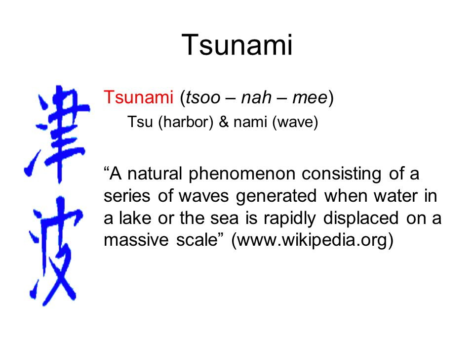 Tsunami Tsunami (tsoo – nah – mee) Tsu (harbor) & nami (wave) A natural phenomenon consisting of a series of waves generated when water in a lake or the sea is rapidly displaced on a massive scale (www.wikipedia.org)