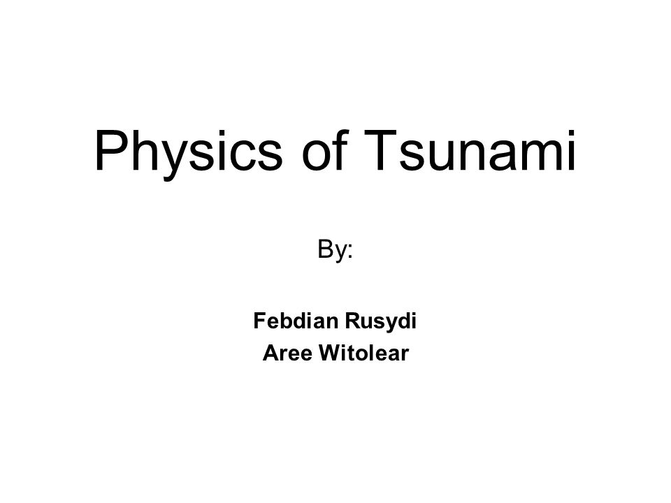 Physics of Tsunami By: Febdian Rusydi Aree Witolear