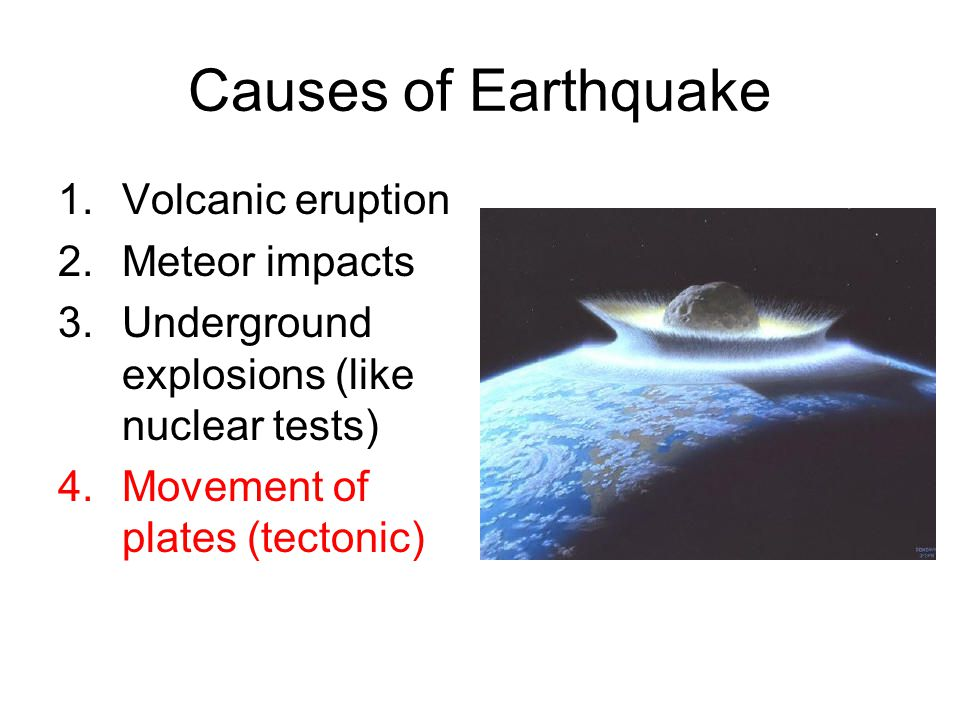 Causes of Earthquake 1.Volcanic eruption 2.Meteor impacts 3.Underground explosions (like nuclear tests) 4.Movement of plates (tectonic)