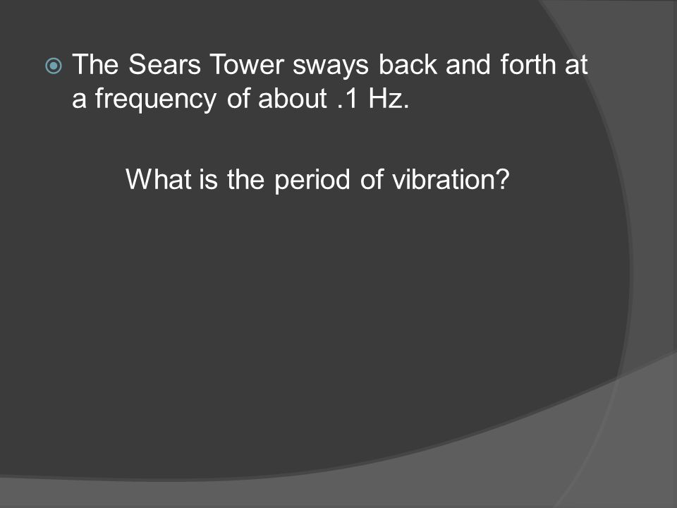  The Sears Tower sways back and forth at a frequency of about.1 Hz.