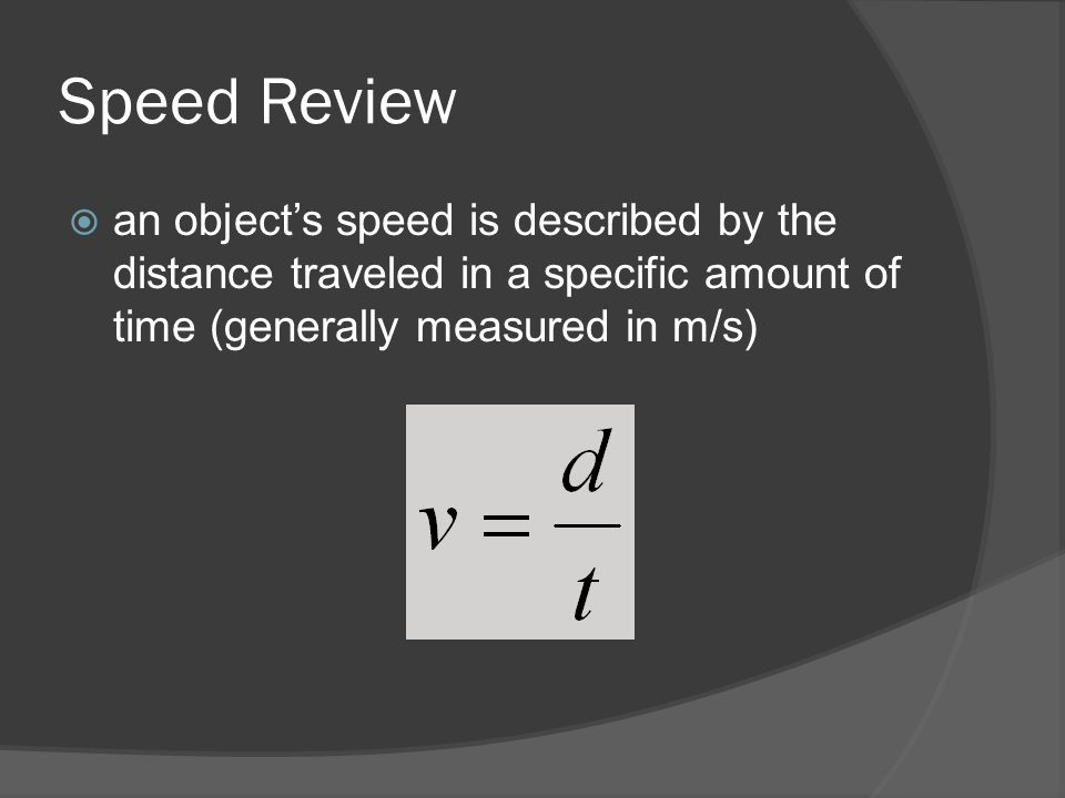 Speed Review  an object's speed is described by the distance traveled in a specific amount of time (generally measured in m/s)