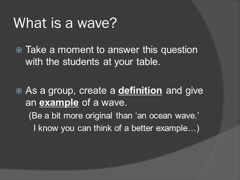 What is a wave.  Take a moment to answer this question with the students at your table.