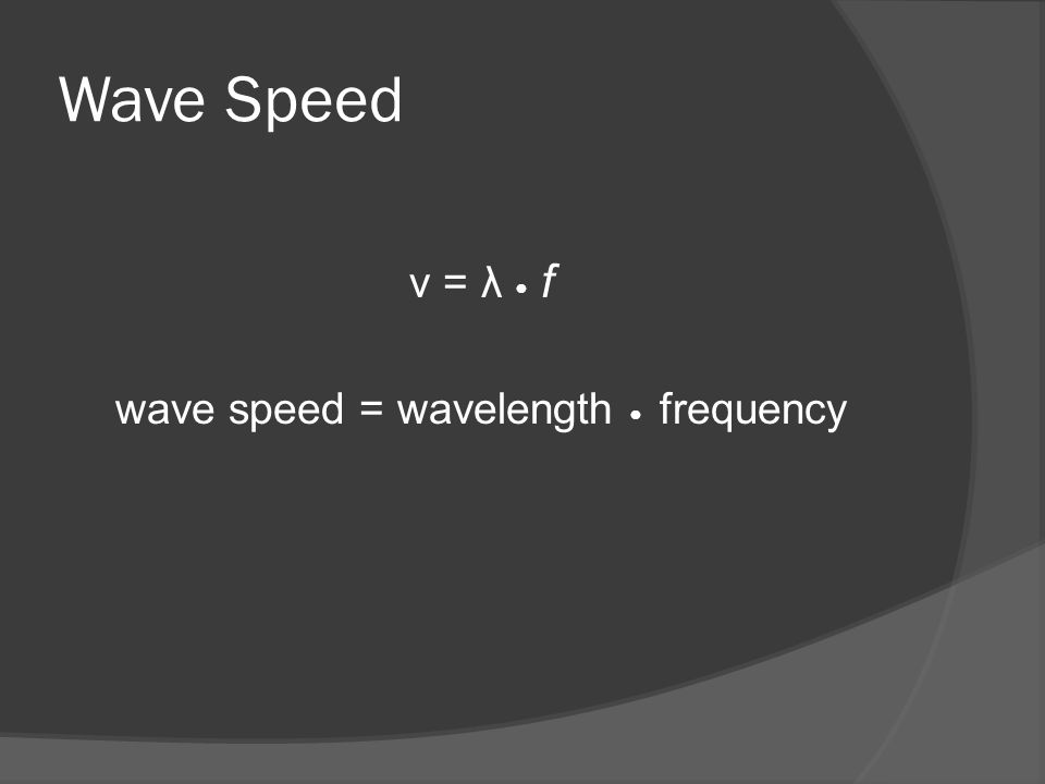 Wave Speed v = λ ● f wave speed = wavelength ● frequency