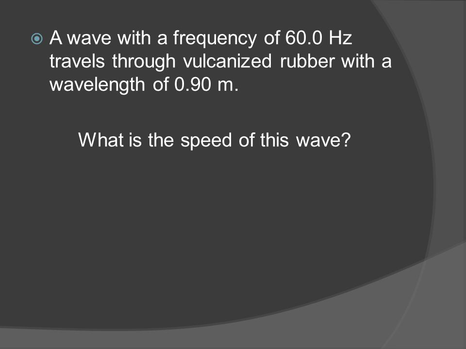  A wave with a frequency of 60.0 Hz travels through vulcanized rubber with a wavelength of 0.90 m.