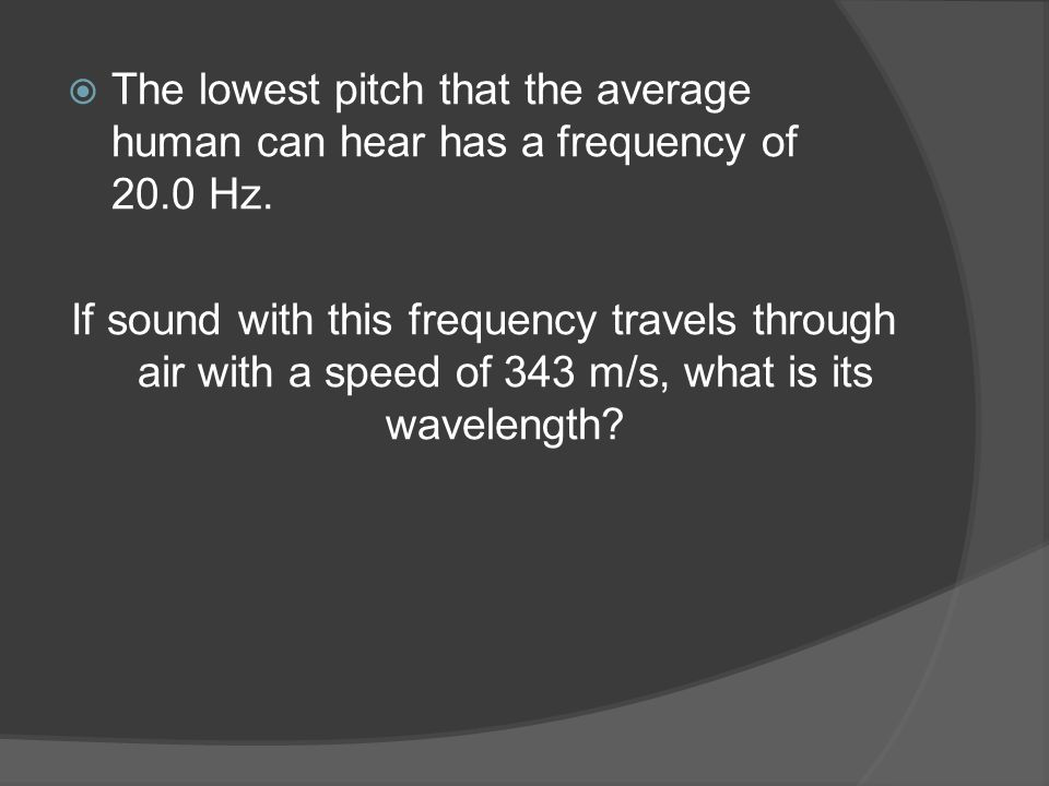  The lowest pitch that the average human can hear has a frequency of 20.0 Hz.