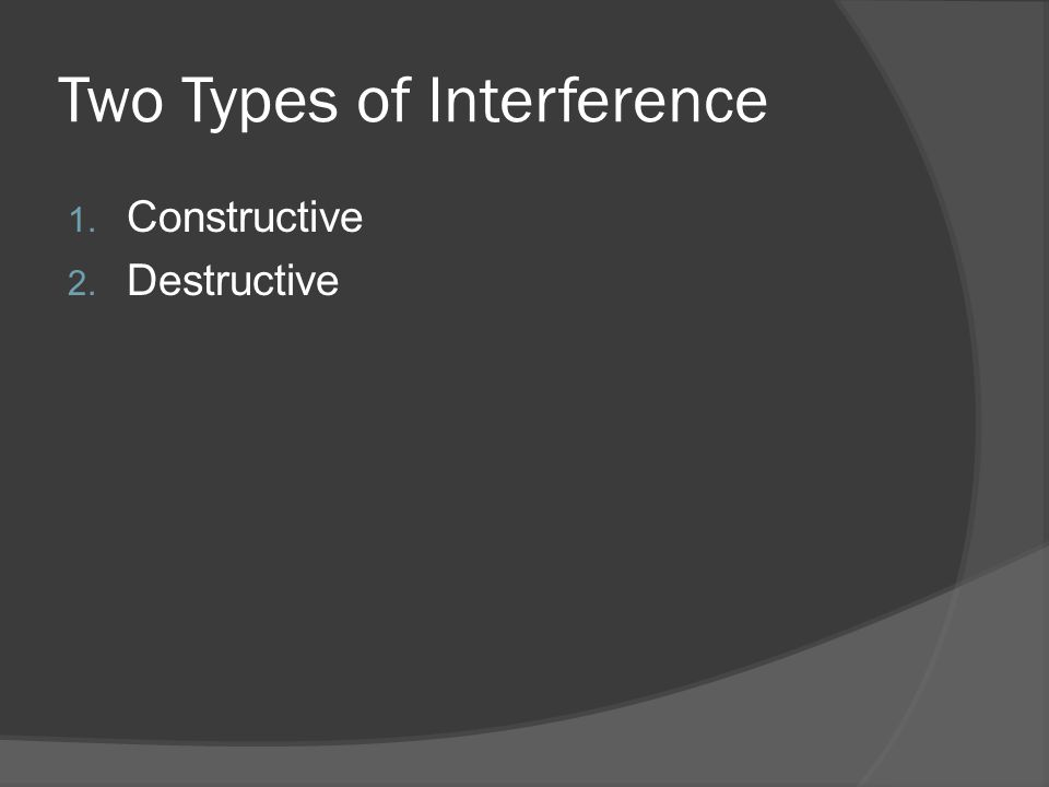 Two Types of Interference 1. Constructive 2. Destructive