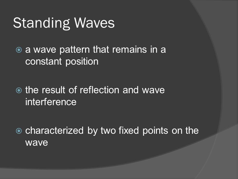 Standing Waves  a wave pattern that remains in a constant position  the result of reflection and wave interference  characterized by two fixed points on the wave