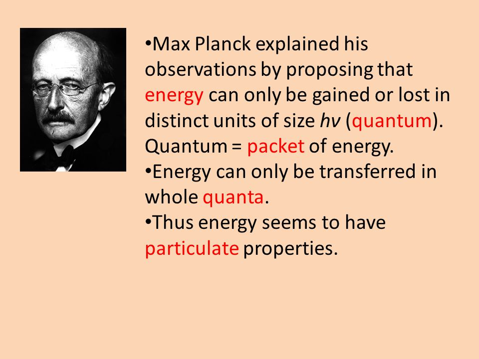 Max Planck explained his observations by proposing that energy can only be gained or lost in distinct units of size hν (quantum).