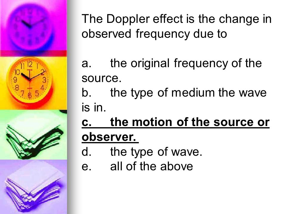 The Doppler effect is the change in observed frequency due to a.the original frequency of the source. b.the type of medium the wave is in. c.the motio