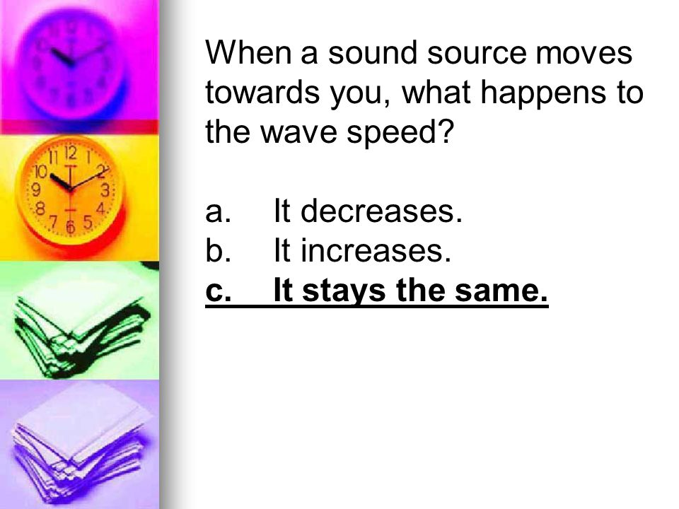 When a sound source moves towards you, what happens to the wave speed? a.It decreases. b.It increases. c.It stays the same.