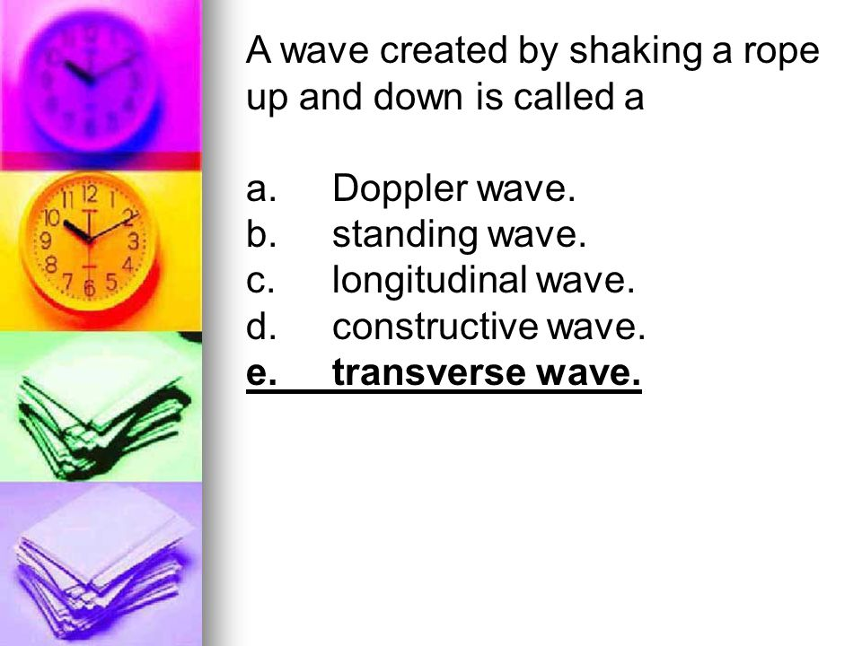 A wave created by shaking a rope up and down is called a a.Doppler wave. b.standing wave. c.longitudinal wave. d.constructive wave. e.transverse wave.