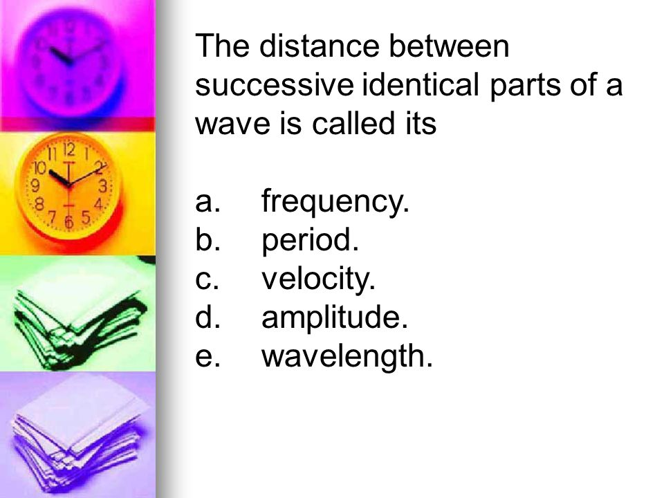 The distance between successive identical parts of a wave is called its a.frequency. b.period. c.velocity. d.amplitude. e.wavelength.