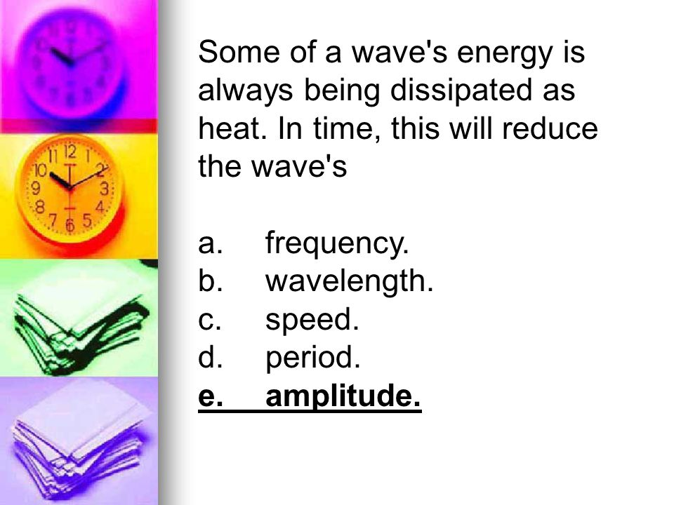 Some of a wave's energy is always being dissipated as heat. In time, this will reduce the wave's a.frequency. b.wavelength. c.speed. d.period. e.ampli