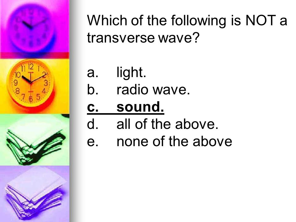 Which of the following is NOT a transverse wave? a.light. b.radio wave. c.sound. d.all of the above. e.none of the above
