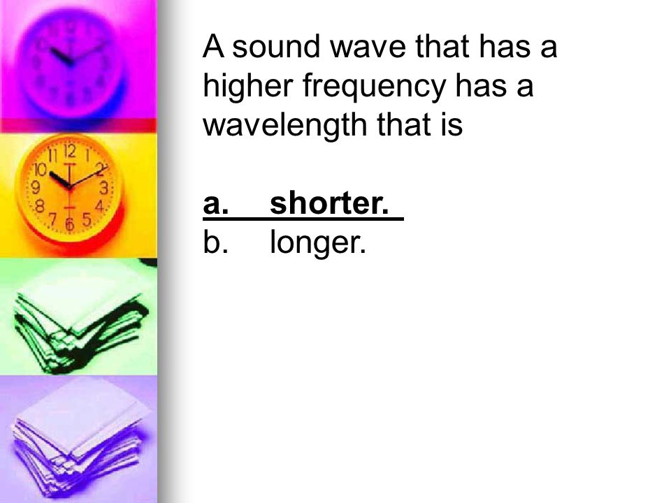 A sound wave that has a higher frequency has a wavelength that is a.shorter. b.longer.