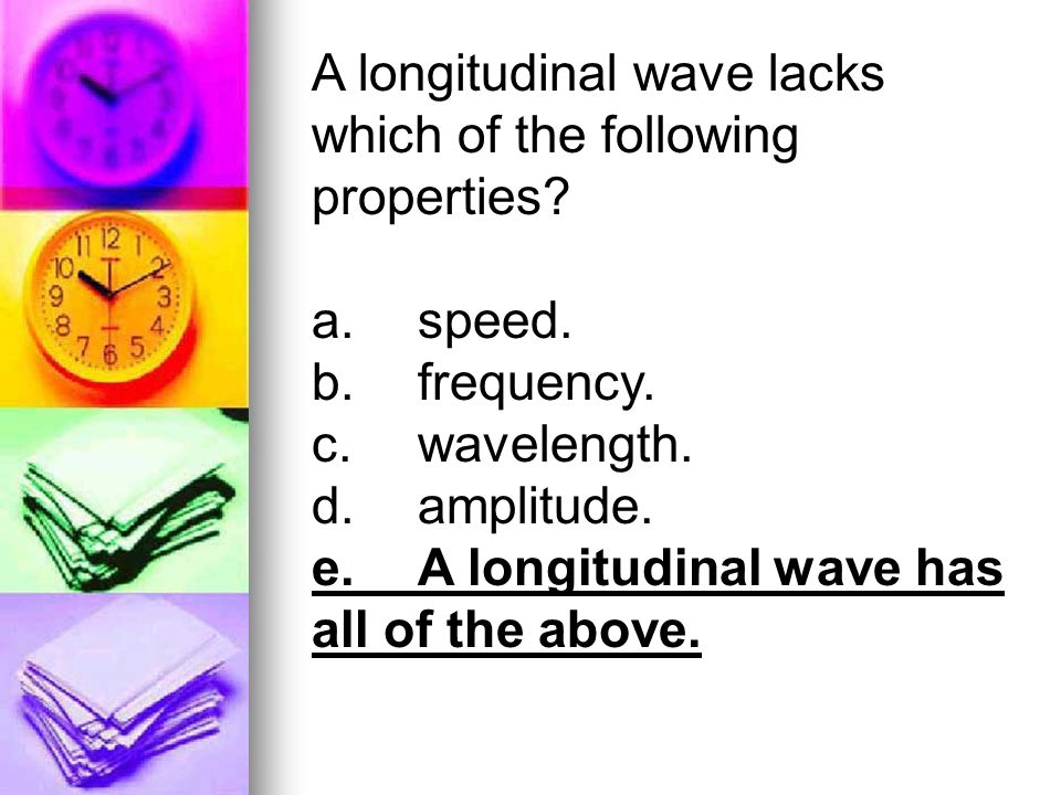 A longitudinal wave lacks which of the following properties? a.speed. b.frequency. c.wavelength. d.amplitude. e.A longitudinal wave has all of the abo