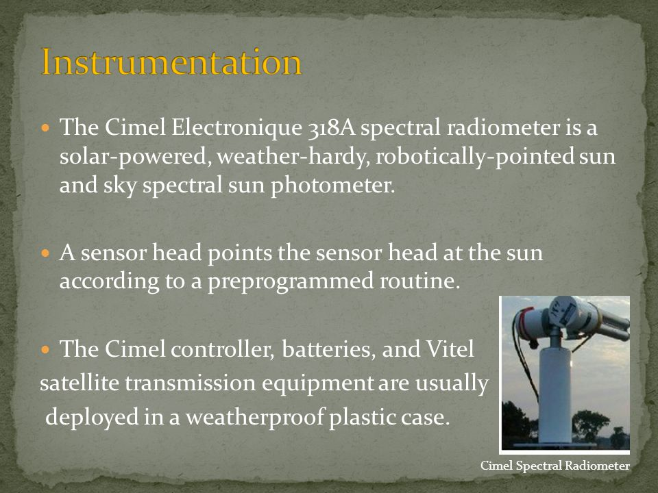 The Cimel Electronique 318A spectral radiometer is a solar-powered, weather-hardy, robotically-pointed sun and sky spectral sun photometer.