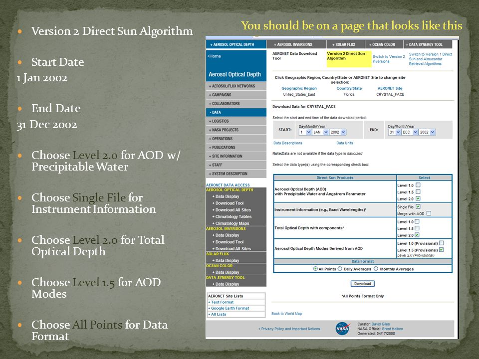 Version 2 Direct Sun Algorithm Start Date 1 Jan 2002 End Date 31 Dec 2002 Choose Level 2.0 for AOD w/ Precipitable Water Choose Single File for Instrument Information Choose Level 2.0 for Total Optical Depth Choose Level 1.5 for AOD Modes Choose All Points for Data Format You should be on a page that looks like this