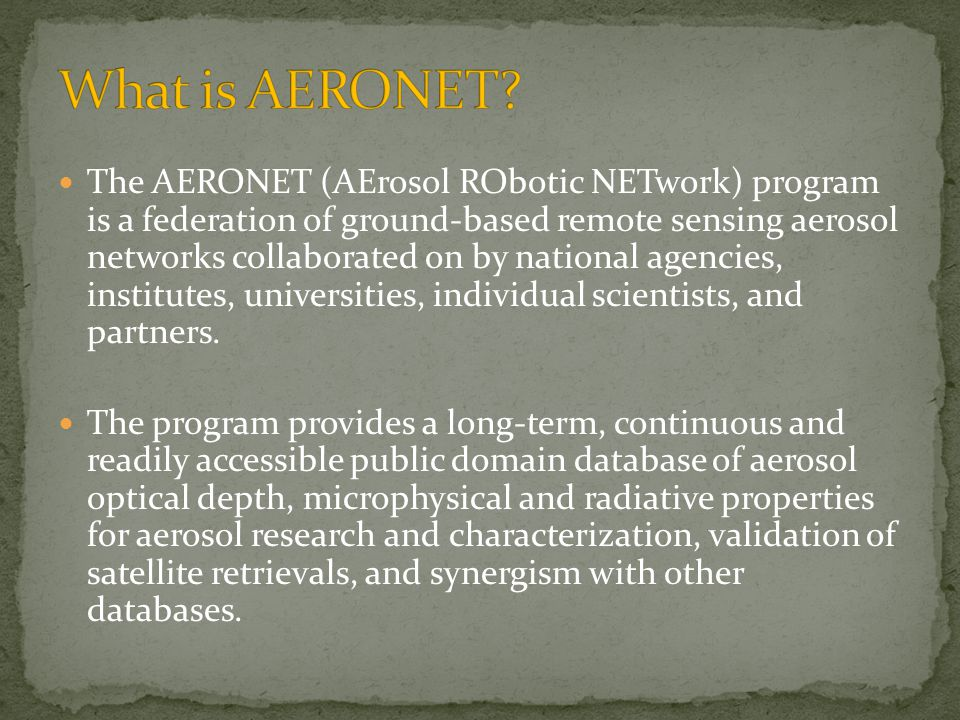 The AERONET (AErosol RObotic NETwork) program is a federation of ground-based remote sensing aerosol networks collaborated on by national agencies, institutes, universities, individual scientists, and partners.