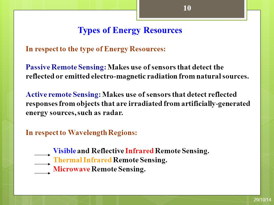 In respect to the type of Energy Resources: Passive Remote Sensing: Makes use of sensors that detect the reflected or emitted electro-magnetic radiation from natural sources.
