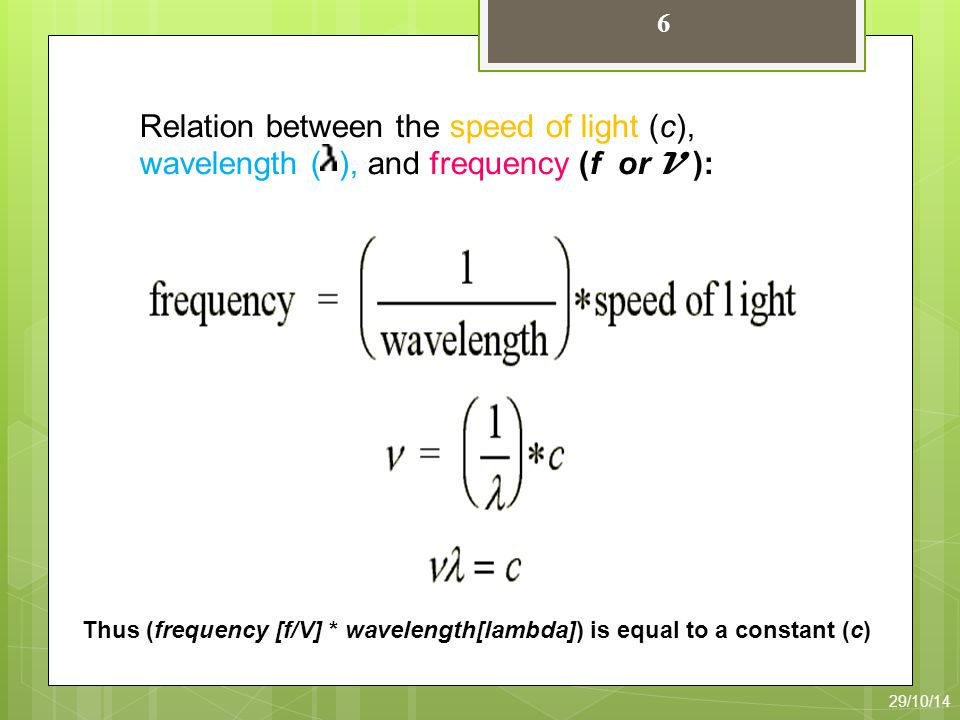 6 Thus (frequency [f/V] * wavelength[lambda]) is equal to a constant (c) Relation between the speed of light (c), wavelength ( ), and frequency (f or V ): 29/10/14