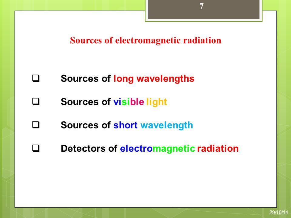 7 Sources of electromagnetic radiation  Sources of long wavelengths  Sources of visible light  Sources of short wavelength  Detectors of electromagnetic radiation 29/10/14