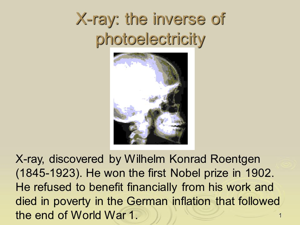 1 X-ray: the inverse of photoelectricity X-ray, discovered by Wilhelm Konrad Roentgen (1845-1923). He won the first Nobel prize in 1902. He refused to